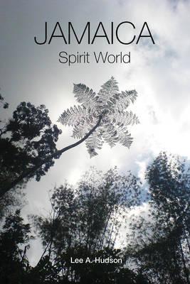 Jamaica Spirit World: A Colloquial Portrayal - Memoirs of a Rural Jamaican Boy by Lee A. Hudson
