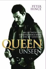 Queen Unseen: My Life with the Greatest Rock Band of the 20th Century. by Peter Hince