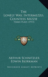 The Lonely Way, Intermezzo, Countess Mizzie: Three Plays (1915) by Arthur Schnitzler
