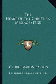 The Heart of the Christian Message (1912) by George Aaron Barton