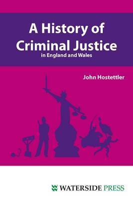 A History of Criminal Justice in England and Wales by John Hostettler