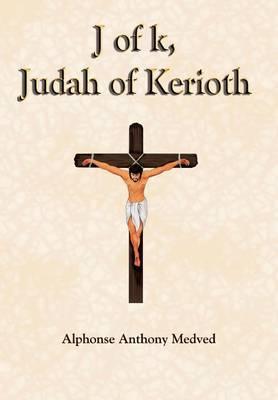 J of k, Judah of Kerioth by Alphonse Anthony Medved