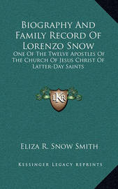Biography and Family Record of Lorenzo Snow: One of the Twelve Apostles of the Church of Jesus Christ of Latter-Day Saints by Eliza R. Snow Smith
