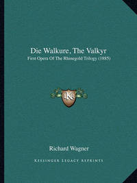 Die Walkure, the Valkyr: First Opera of the Rhinegold Trilogy (1885) by Richard Wagner