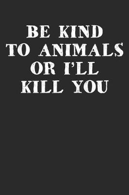 Be Kind To Animals Or I'll Kill You by Shocking Notebooks