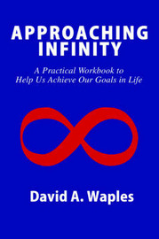 Approaching Infinity: A Practical Workbook to Help Us Achieve Our Goals in Life by David A Waples image