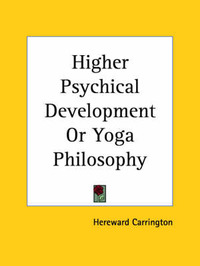 Higher Psychical Development or Yoga Philosophy (1920) by Hereward Carrington
