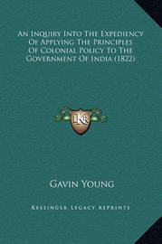 An Inquiry Into the Expediency of Applying the Principles of Colonial Policy to the Government of India (1822) by Gavin Young