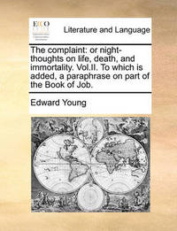 The Complaint: Or Night-Thoughts on Life, Death, and Immortality. Vol.II. to Which Is Added, a Paraphrase on Part of the Book of Job. by Edward Young