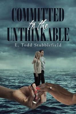 Committed to the Unthinkable by E Todd Stubblefield