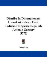 Diatribe in Dissertationem Historico-Criticam de S. Ladislao Hungariae Rege, AB Antonio Ganoczy (1777) by Georg Pray