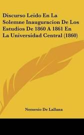 Discurso Leido En La Solemne Inauguracion de Los Estudios de 1860 a 1861 En La Universidad Central (1860) by Nemesio De Lallana image