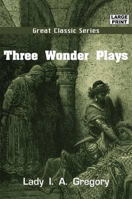 Three Wonder Plays by Lady I.A. Gregory