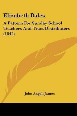 Elizabeth Bales: A Pattern for Sunday School Teachers and Tract Distributers (1842) by John Angell James