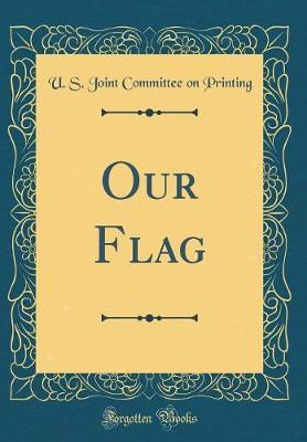 Our Flag (Classic Reprint) by U S Joint Committee on Printing image