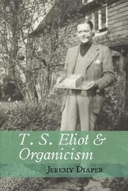T. S. Eliot and Organicism by Jeremy Diaper
