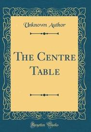 The Centre Table (Classic Reprint) by Unknown Author image