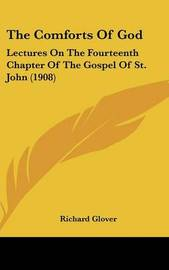 The Comforts of God: Lectures on the Fourteenth Chapter of the Gospel of St. John (1908) by Richard Glover