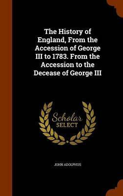 The History of England, from the Accession of George III to 1783. from the Accession to the Decease of George III by John Adolphus