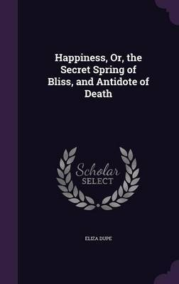 Happiness, Or, the Secret Spring of Bliss, and Antidote of Death by Eliza Dupe image