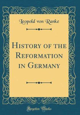 History of the Reformation in Germany (Classic Reprint) by Leopold Von Ranke