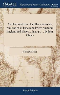 An Historical List of All Horse-Matches Run, and of All Plates and Prizes Run for in England and Wales ... in 1733. ... by John Cheny by John Cheny