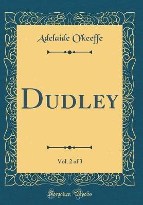 Dudley, Vol. 2 of 3 (Classic Reprint) by Adelaide O'Keeffe