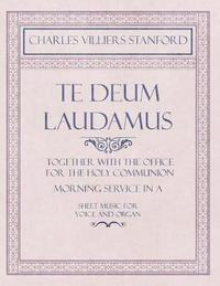 Te Deum Laudamus - Together with the Office for the Holy Communion - Morning Service in A - Sheet Music for Voice and Organ by Charles Villiers Stanford
