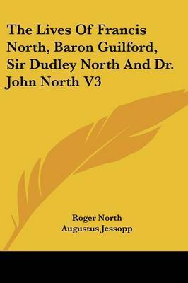 The Lives of Francis North, Baron Guilford, Sir Dudley North and Dr. John North V3 by Roger North