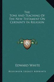 The Tone and Teaching of the New Testament on Certainty in Religion by Edward White