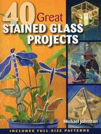 40 Great Stained Glass Projects by Michael Johnston