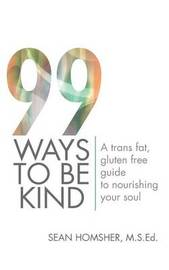 99 Ways to Be Kind: A Trans Fat, Gluten Free Guide to Nourishing Your Soul by Sean Homsher M.S.Ed.