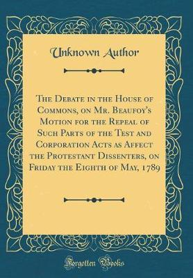 The Debate in the House of Commons, on Mr. Beaufoy's Motion for the Repeal of Such Parts of the Test and Corporation Acts as Affect the Protestant Dissenters, on Friday the Eighth of May, 1789 (Classic Reprint) by Unknown Author