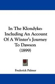 In the Klondyke: Including an Account of a Winter's Journey to Dawson (1899) by Frederick Palmer