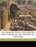 An Inquiry Into the Nature and Causes of the Wealth of Nations Volume 1 by Adam Smith