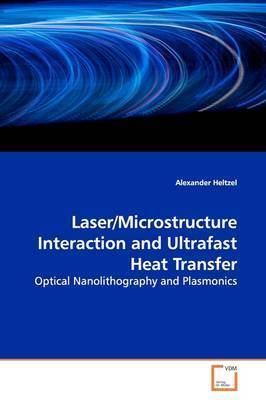 Laser/Microstructure Interaction and Ultrafast Heat Transfer by Alexander Heltzel