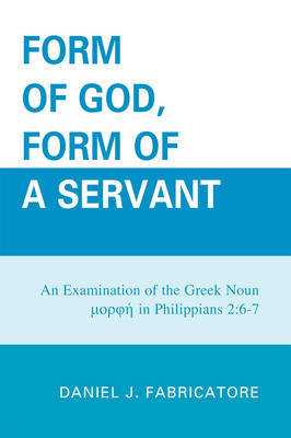 Form of God, Form of a Servant by Daniel J. Fabricatore