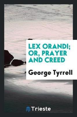 Lex Orandi; Or, Prayer and Creed by George Tyrrell
