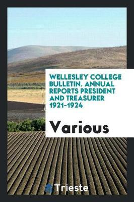 Wellesley College Bulletin. Annual Reports President and Treasurer 1921-1924 by Various ~