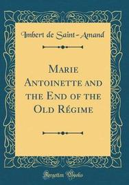 Marie Antoinette and the End of the Old Regime (Classic Reprint) by Imbert De Saint Amand image