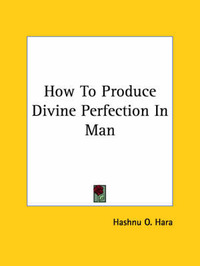 How to Produce Divine Perfection in Man by Hashnu O. Hara