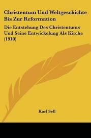 Christentum Und Weltgeschichte Bis Zur Reformation: Die Entstehung Des Christentums Und Seine Entwickelung ALS Kirche (1910) by Karl Sell