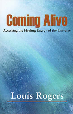 Coming Alive: Accessing the Healing Energy of the Universe by Louis Rogers