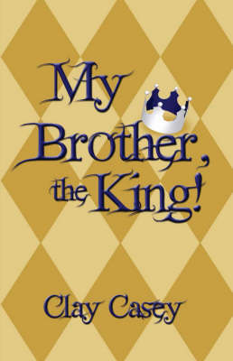 My Brother, the King! by Clay Casey