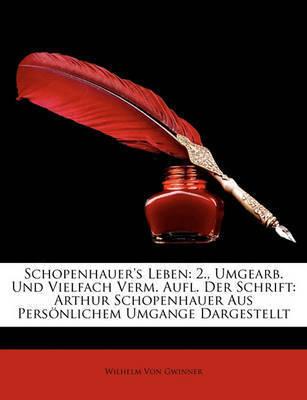 Schopenhauer's Leben: 2., Umgearb. Und Vielfach Verm. Aufl. Der Schrift: Arthur Schopenhauer Aus Persnlichem Umgange Dargestellt by Wilhelm Von Gwinner