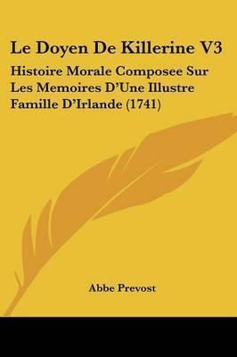 Le Doyen De Killerine V3: Histoire Morale Composee Sur Les Memoires D'Une Illustre Famille D'Irlande (1741) by Abbe Prevost
