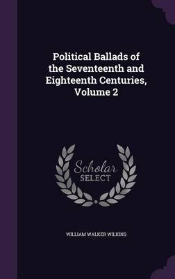 Political Ballads of the Seventeenth and Eighteenth Centuries, Volume 2 by William Walker Wilkins