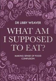 What Am I Supposed to Eat? by Libby Weaver image