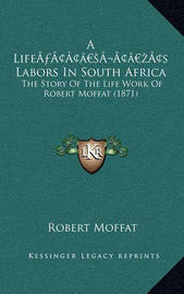 A Lifea Acentsacentsa A-Acentsa Acentss Labors in South Africa: The Story of the Life Work of Robert Moffat (1871) by Robert Moffat
