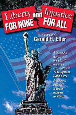 Liberty for None and Injustice for All by Gerald H Eller